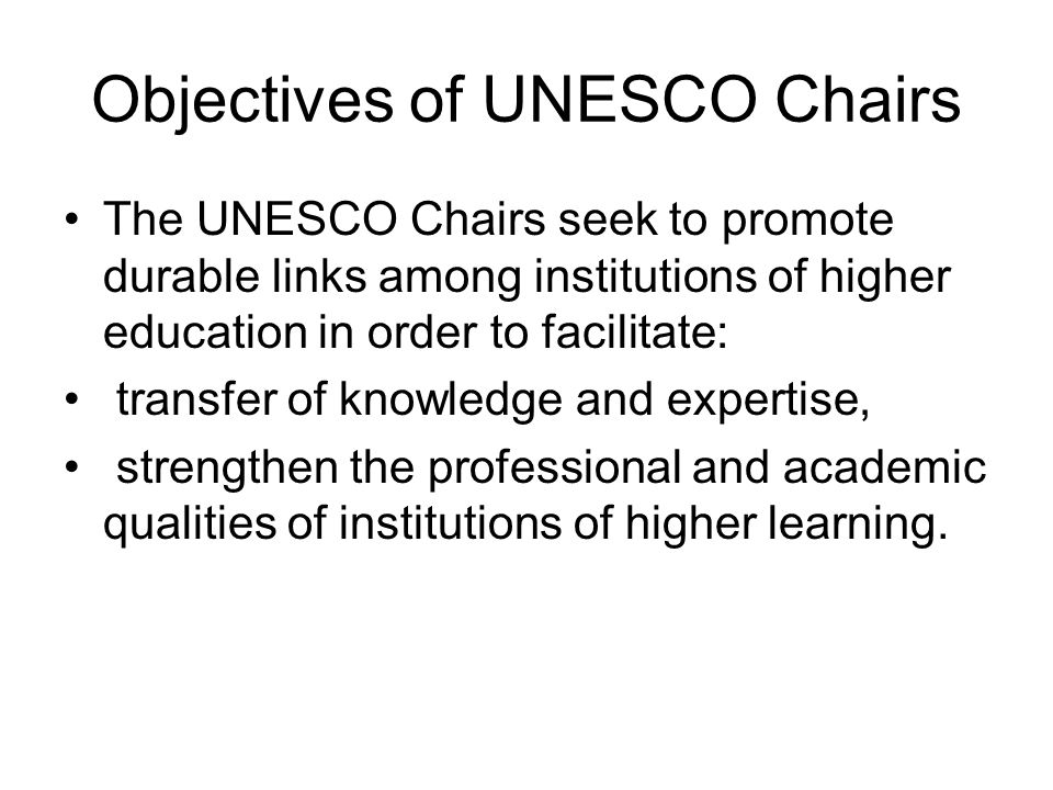 Objectives of UNESCO Chairs The UNESCO Chairs seek to promote durable links among institutions of higher education in order to facilitate: transfer of knowledge and expertise, strengthen the professional and academic qualities of institutions of higher learning.