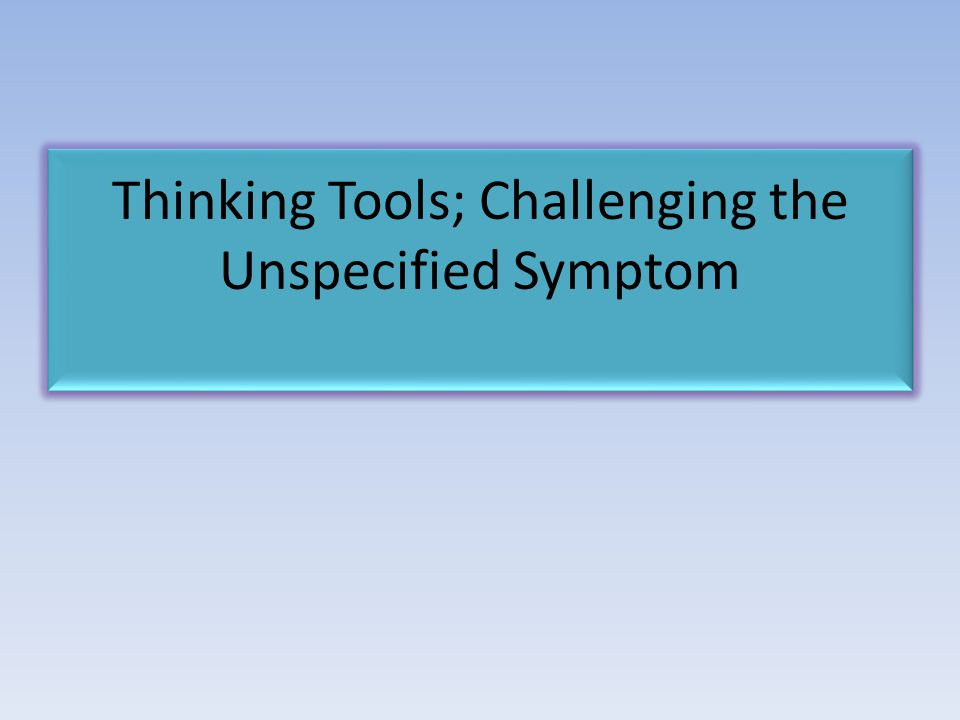 Thinking Tools; Challenging the Unspecified Symptom