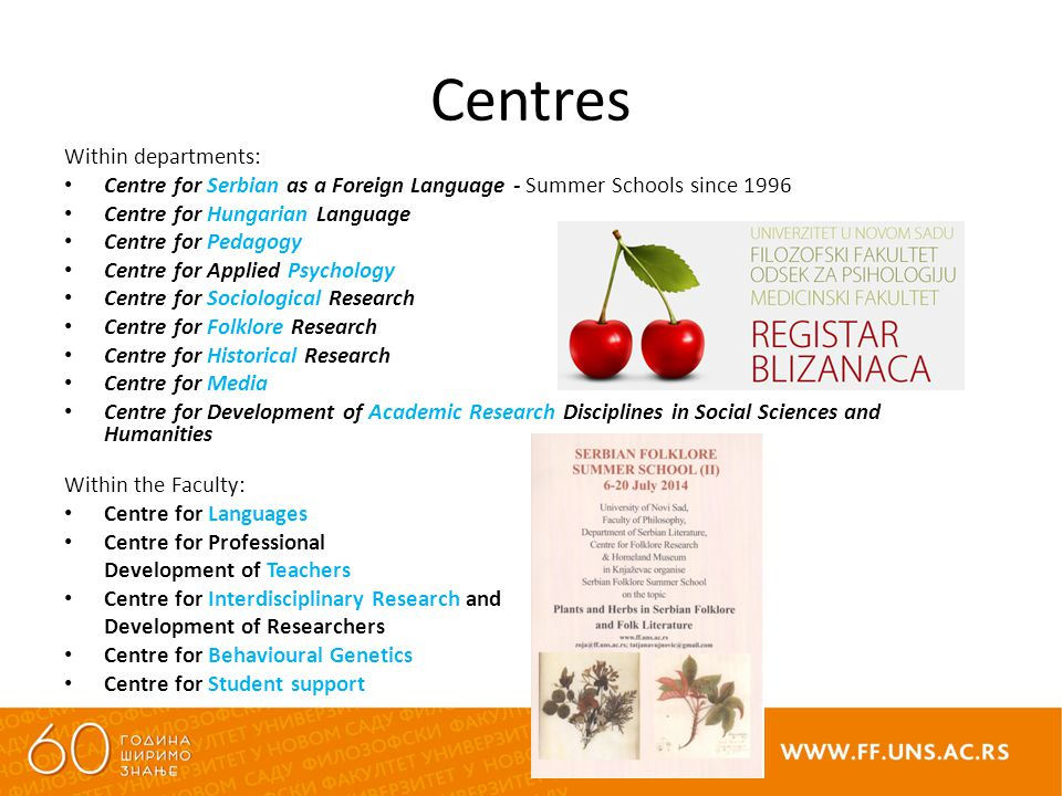 Centres Within departments: Centre for Serbian as a Foreign Language - Summer Schools since 1996 Centre for Hungarian Language Centre for Pedagogy Centre for Applied Psychology Centre for Sociological Research Centre for Folklore Research Centre for Historical Research Centre for Media Centre for Development of Academic Research Disciplines in Social Sciences and Humanities Within the Faculty: Centre for Languages Centre for Professional Development of Teachers Centre for Interdisciplinary Research and Development of Researchers Centre for Behavioural Genetics Centre for Student support