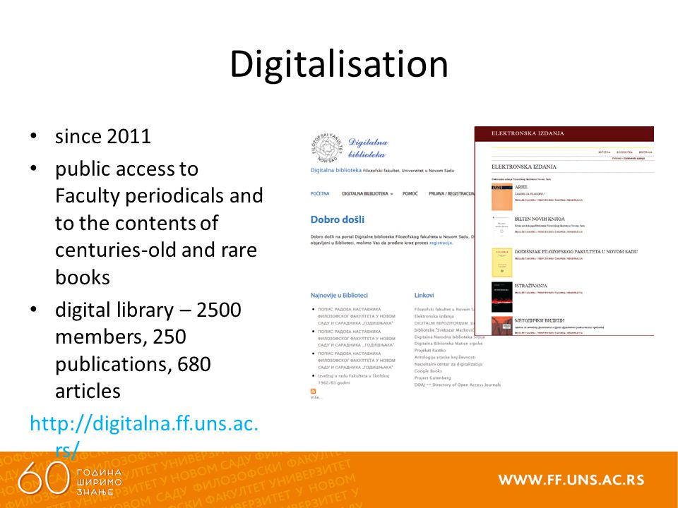 Digitalisation since 2011 public access to Faculty periodicals and to the contents of centuries-old and rare books digital library – 2500 members, 250 publications, 680 articles http://digitalna.ff.uns.ac.