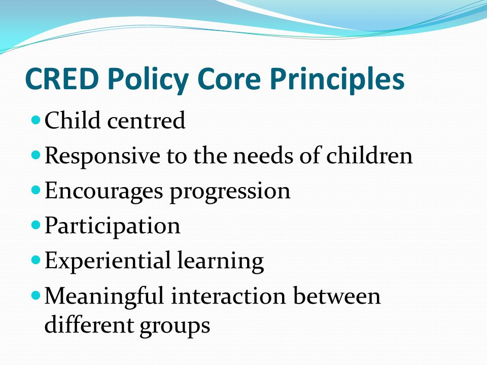 CRED Policy Core Principles Child centred Responsive to the needs of children Encourages progression Participation Experiential learning Meaningful interaction between different groups