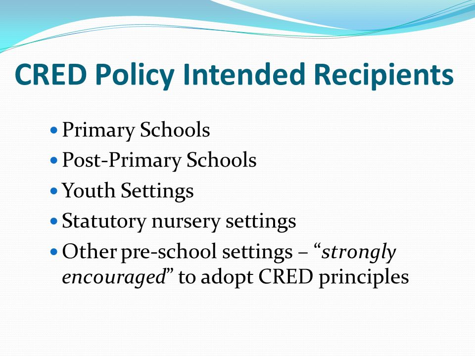 """CRED Policy Intended Recipients Primary Schools Post-Primary Schools Youth Settings Statutory nursery settings Other pre-school settings – """"strongly e"""