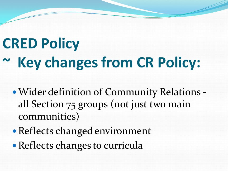 CRED Policy ~ Key changes from CR Policy: Wider definition of Community Relations - all Section 75 groups (not just two main communities) Reflects changed environment Reflects changes to curricula
