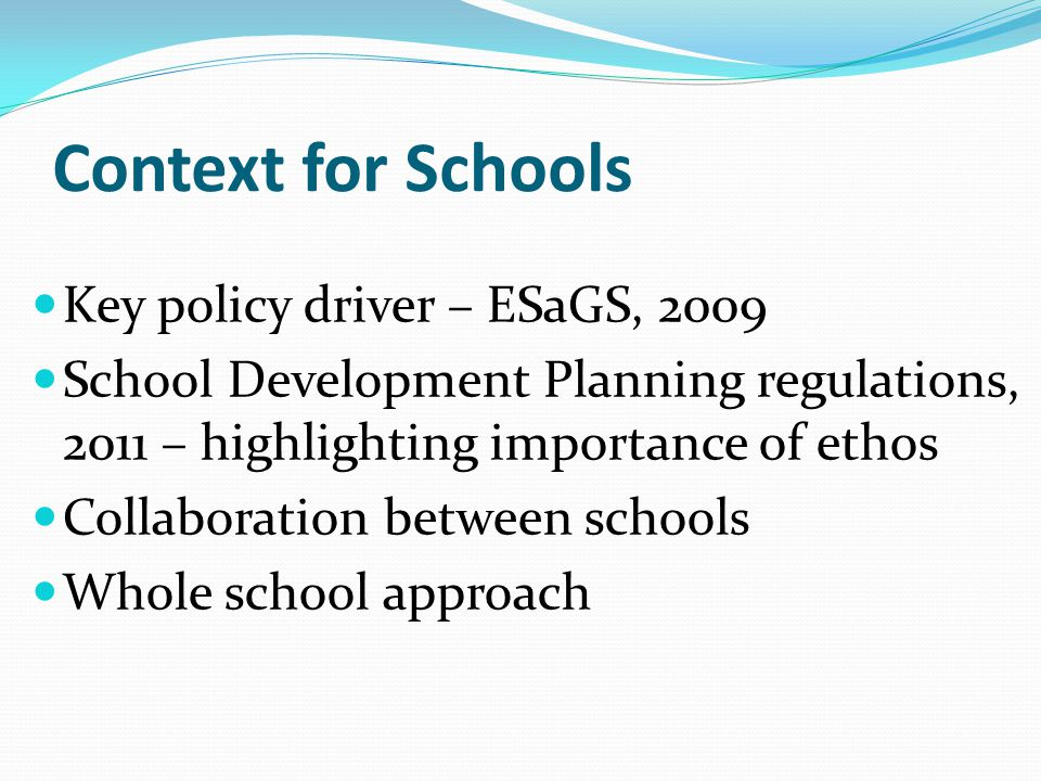 Context for Schools Key policy driver – ESaGS, 2009 School Development Planning regulations, 2011 – highlighting importance of ethos Collaboration between schools Whole school approach