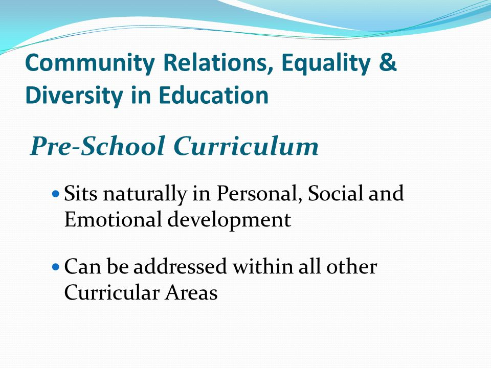 Community Relations, Equality & Diversity in Education Pre-School Curriculum Sits naturally in Personal, Social and Emotional development Can be addressed within all other Curricular Areas