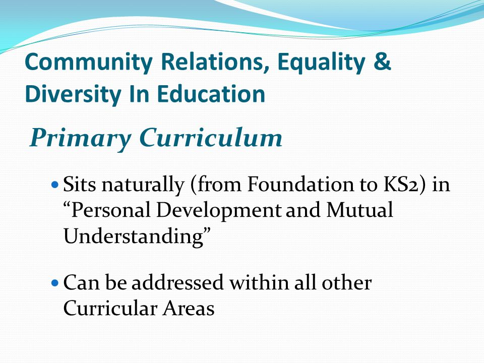 Community Relations, Equality & Diversity In Education Primary Curriculum Sits naturally (from Foundation to KS2) in Personal Development and Mutual Understanding Can be addressed within all other Curricular Areas