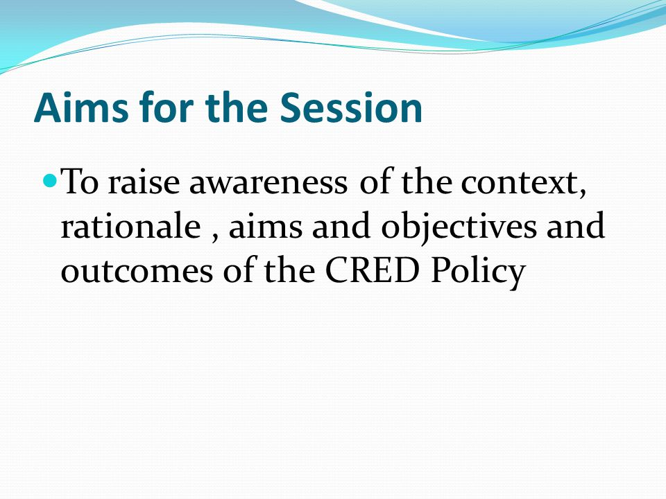 Aims for the Session To raise awareness of the context, rationale, aims and objectives and outcomes of the CRED Policy