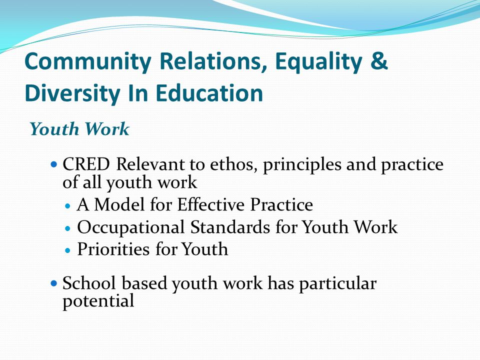 Youth Work CRED Relevant to ethos, principles and practice of all youth work A Model for Effective Practice Occupational Standards for Youth Work Priorities for Youth School based youth work has particular potential