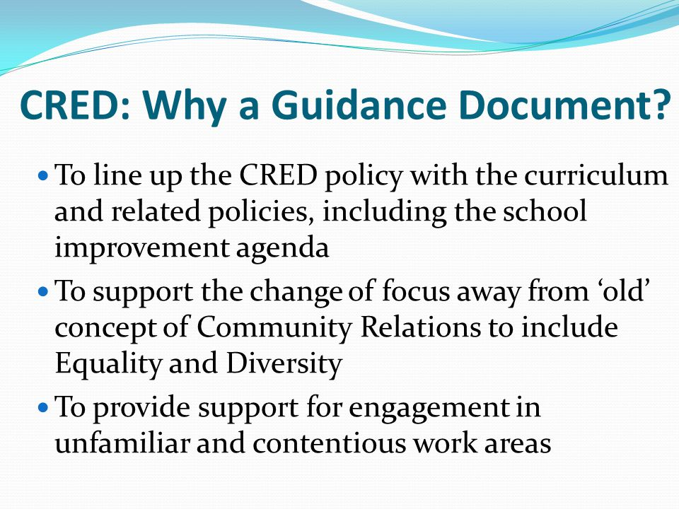 CRED: Why a Guidance Document? To line up the CRED policy with the curriculum and related policies, including the school improvement agenda To support