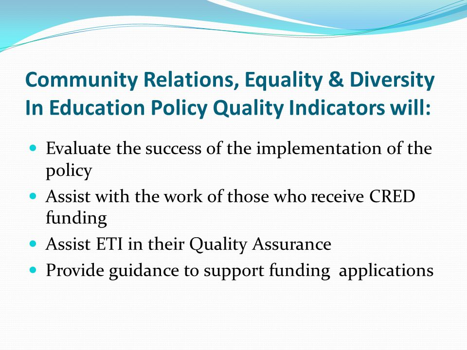 Community Relations, Equality & Diversity In Education Policy Quality Indicators will: Evaluate the success of the implementation of the policy Assist with the work of those who receive CRED funding Assist ETI in their Quality Assurance Provide guidance to support funding applications