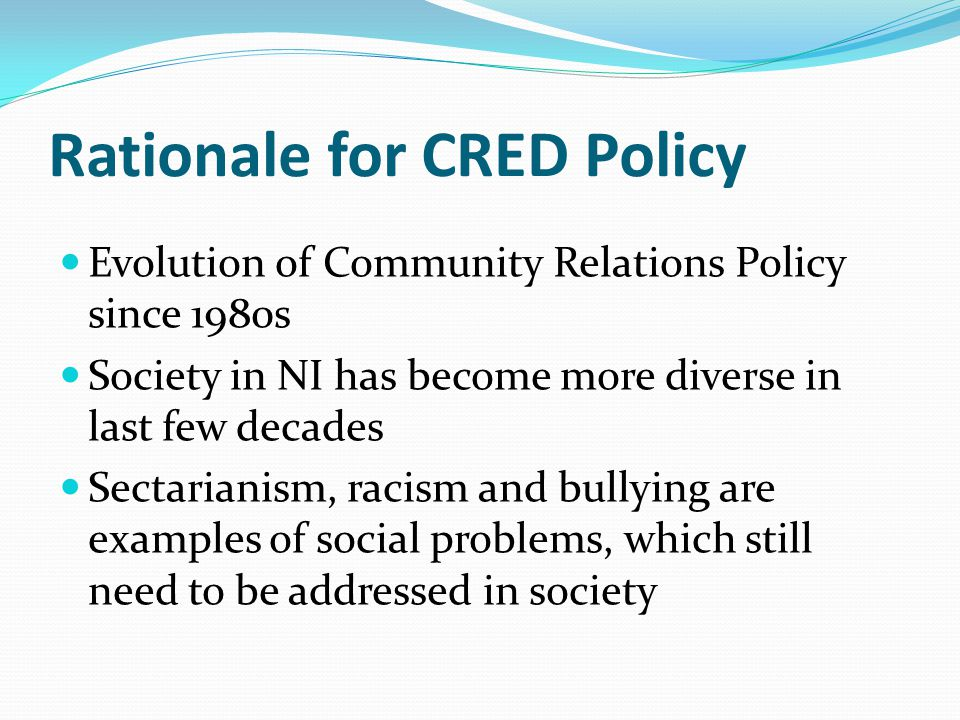 Rationale for CRED Policy Evolution of Community Relations Policy since 1980s Society in NI has become more diverse in last few decades Sectarianism, racism and bullying are examples of social problems, which still need to be addressed in society
