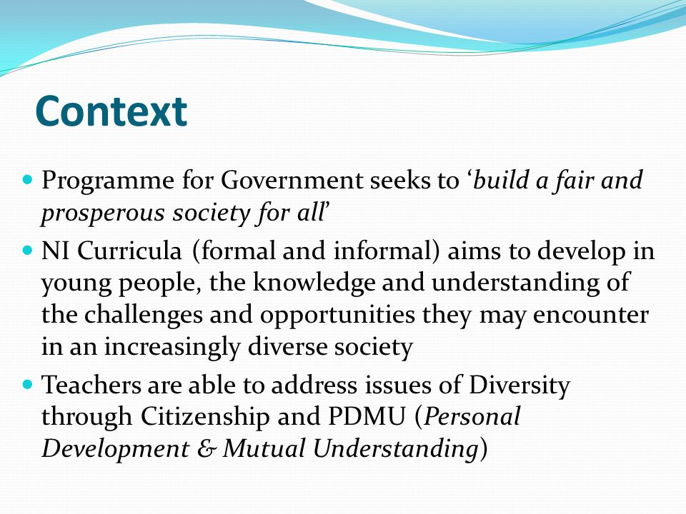 Context Programme for Government seeks to 'build a fair and prosperous society for all' NI Curricula (formal and informal) aims to develop in young pe