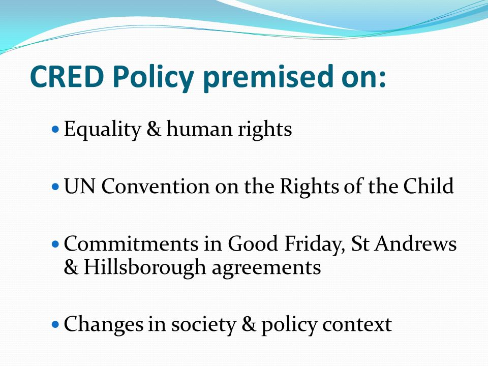 CRED Policy premised on: Equality & human rights UN Convention on the Rights of the Child Commitments in Good Friday, St Andrews & Hillsborough agreements Changes in society & policy context