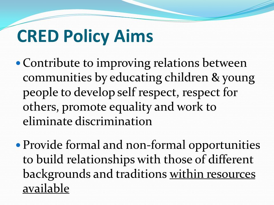 CRED Policy Aims Contribute to improving relations between communities by educating children & young people to develop self respect, respect for others, promote equality and work to eliminate discrimination Provide formal and non-formal opportunities to build relationships with those of different backgrounds and traditions within resources available