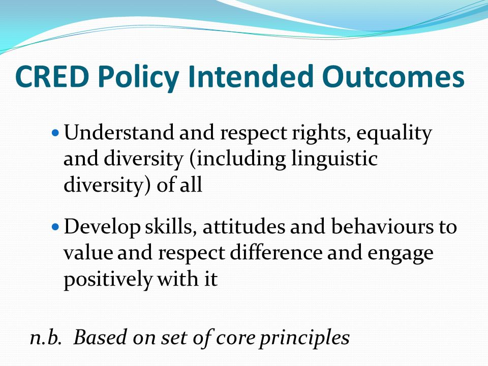 CRED Policy Intended Outcomes Understand and respect rights, equality and diversity (including linguistic diversity) of all Develop skills, attitudes