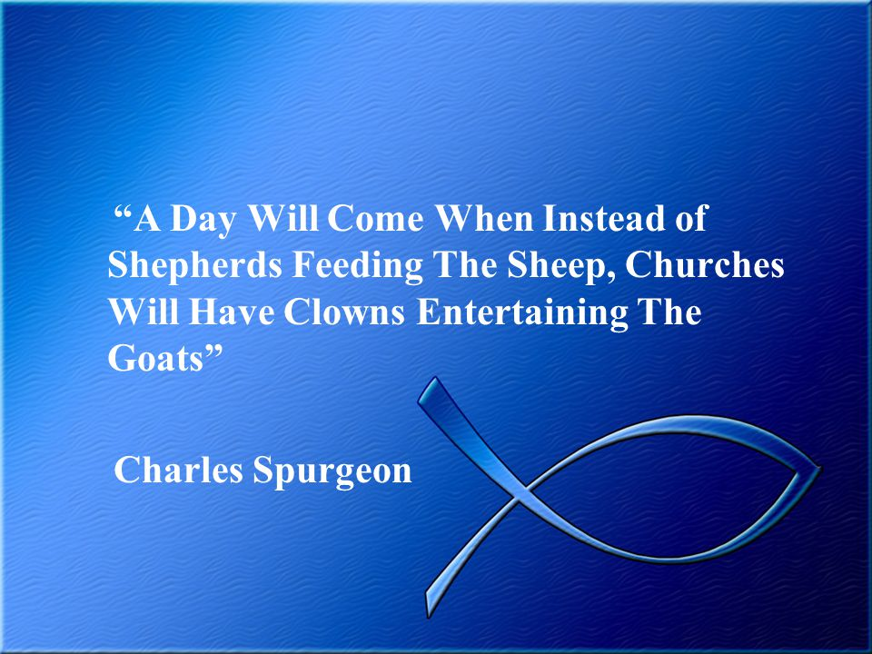 A Day Will Come When Instead of Shepherds Feeding The Sheep, Churches Will Have Clowns Entertaining The Goats Charles Spurgeon