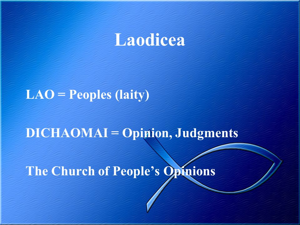 Laodicea LAO = Peoples (laity) DICHAOMAI = Opinion, Judgments The Church of People's Opinions