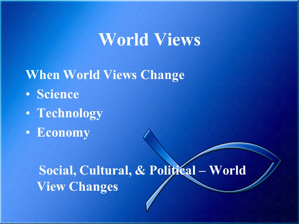 World Views When World Views Change Science Technology Economy Social, Cultural, & Political – World View Changes