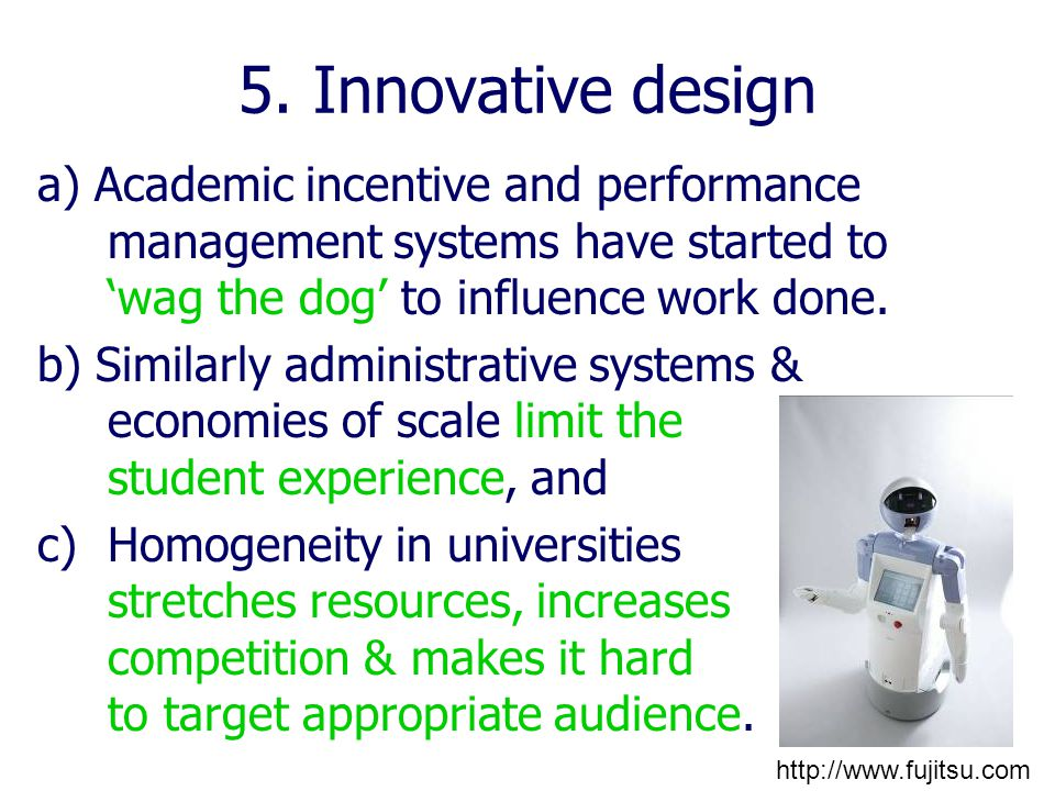 5. Innovative design a) Academic incentive and performance management systems have started to 'wag the dog' to influence work done. b) Similarly admin