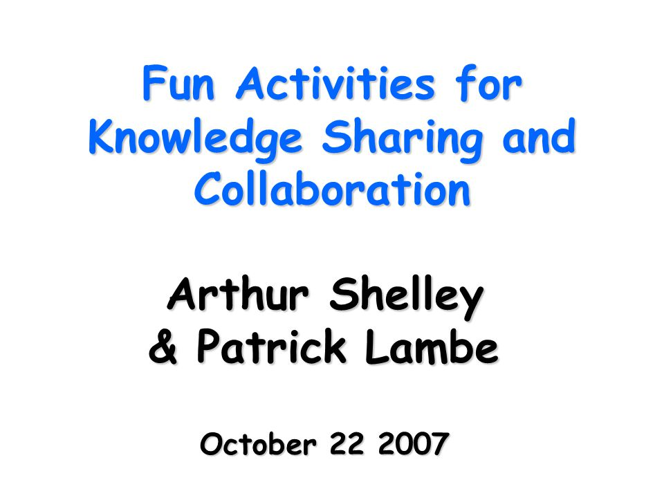 Fun Activities for Knowledge Sharing and Collaboration Arthur Shelley & Patrick Lambe October 22 2007