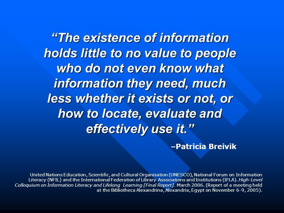 The existence of information holds little to no value to people who do not even know what information they need, much less whether it exists or not, or how to locate, evaluate and effectively use it. –Patricia Breivik United Nations Education, Scientific, and Cultural Organisation (UNESCO), National Forum on Information Literacy (NFIL) and the International Federation of Library Associations and Institutions (IFLA).