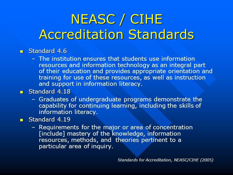 NEASC / CIHE Accreditation Standards Standard 4.6 Standard 4.6 – –The institution ensures that students use information resources and information technology as an integral part of their education and provides appropriate orientation and training for use of these resources, as well as instruction and support in information literacy.