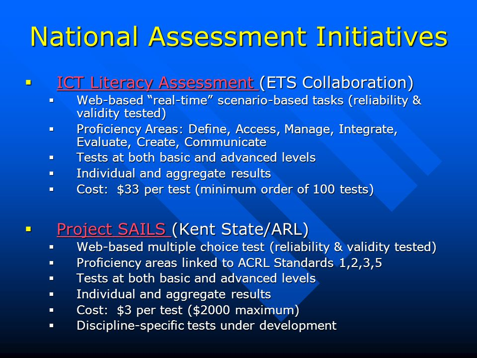 National Assessment Initiatives  ICT Literacy Assessment (ETS Collaboration) ICT Literacy Assessment ICT Literacy Assessment  Web-based real-time scenario-based tasks (reliability & validity tested)  Proficiency Areas: Define, Access, Manage, Integrate, Evaluate, Create, Communicate  Tests at both basic and advanced levels  Individual and aggregate results  Cost: $33 per test (minimum order of 100 tests)  Project SAILS (Kent State/ARL) Project SAILS Project SAILS  Web-based multiple choice test (reliability & validity tested)  Proficiency areas linked to ACRL Standards 1,2,3,5  Tests at both basic and advanced levels  Individual and aggregate results  Cost: $3 per test ($2000 maximum)  Discipline-specific tests under development