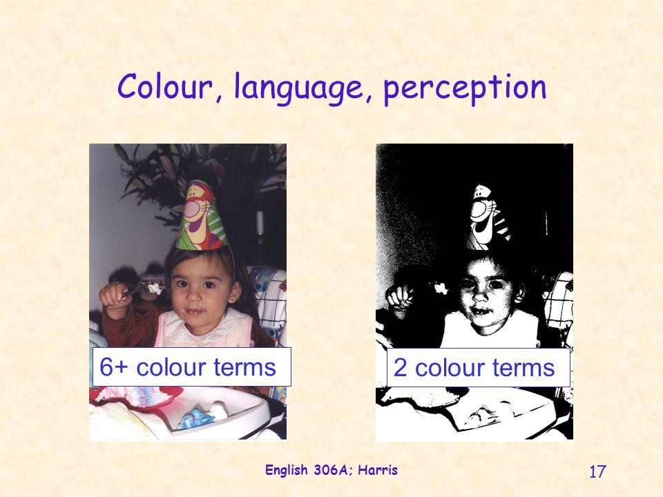 English 306A; Harris 17 Colour, language, perception 6+ colour terms 2 colour terms