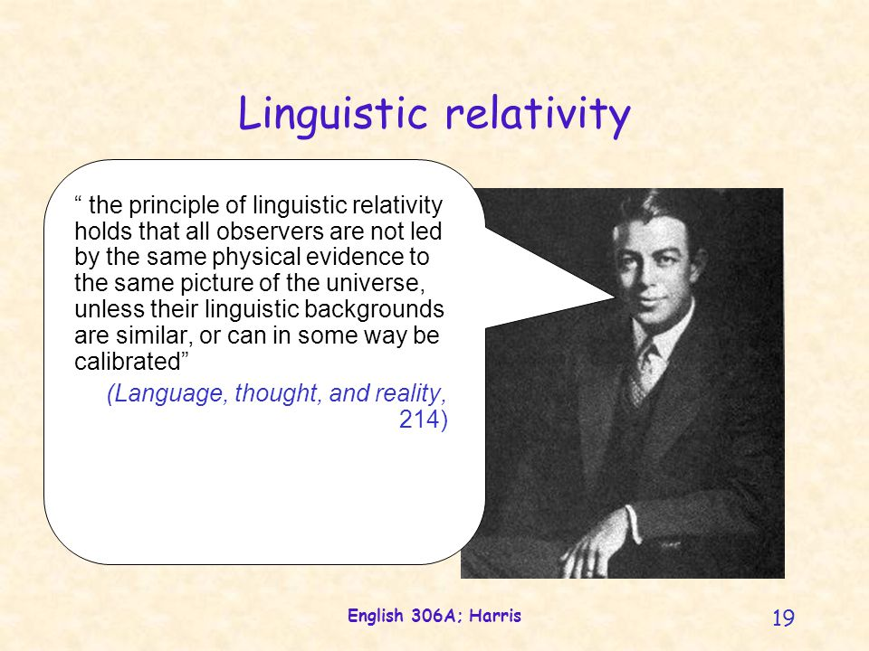 English 306A; Harris 19 Linguistic relativity the principle of linguistic relativity holds that all observers are not led by the same physical evidence to the same picture of the universe, unless their linguistic backgrounds are similar, or can in some way be calibrated (Language, thought, and reality, 214)