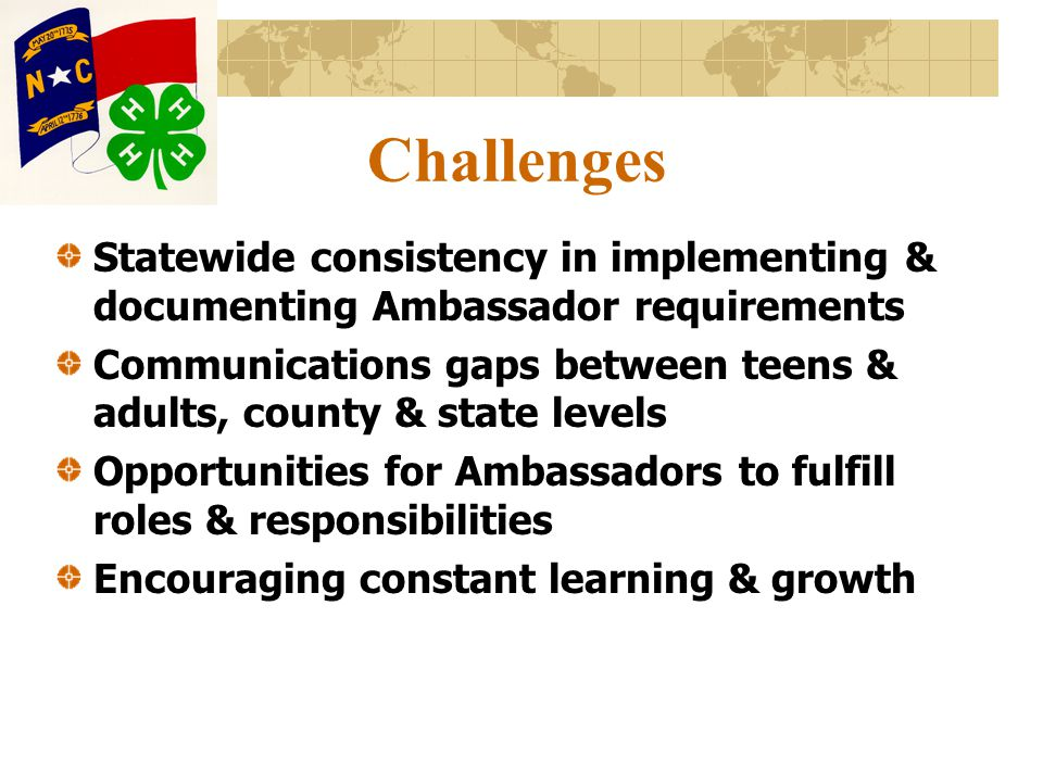 Challenges Statewide consistency in implementing & documenting Ambassador requirements Communications gaps between teens & adults, county & state levels Opportunities for Ambassadors to fulfill roles & responsibilities Encouraging constant learning & growth