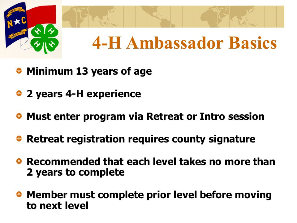 4-H Ambassador Basics Minimum 13 years of age 2 years 4-H experience Must enter program via Retreat or Intro session Retreat registration requires county signature Recommended that each level takes no more than 2 years to complete Member must complete prior level before moving to next level