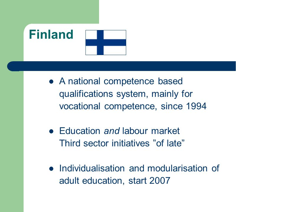 Finland A national competence based qualifications system, mainly for vocational competence, since 1994 Education and labour market Third sector initiatives of late Individualisation and modularisation of adult education, start 2007