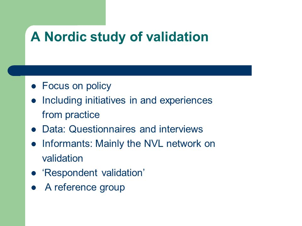 A Nordic study of validation Focus on policy Including initiatives in and experiences from practice Data: Questionnaires and interviews Informants: Mainly the NVL network on validation 'Respondent validation' A reference group