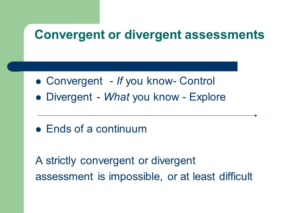 Convergent or divergent assessments Convergent - If you know- Control Divergent - What you know - Explore Ends of a continuum A strictly convergent or divergent assessment is impossible, or at least difficult