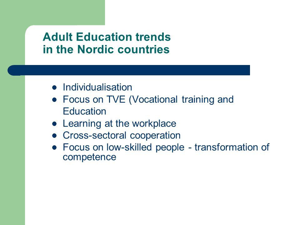 Adult Education trends in the Nordic countries Individualisation Focus on TVE (Vocational training and Education Learning at the workplace Cross-sectoral cooperation Focus on low-skilled people - transformation of competence