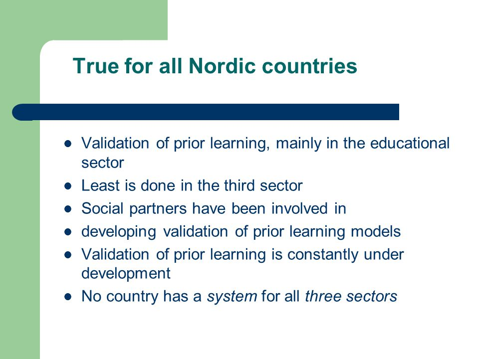 True for all Nordic countries Validation of prior learning, mainly in the educational sector Least is done in the third sector Social partners have been involved in developing validation of prior learning models Validation of prior learning is constantly under development No country has a system for all three sectors