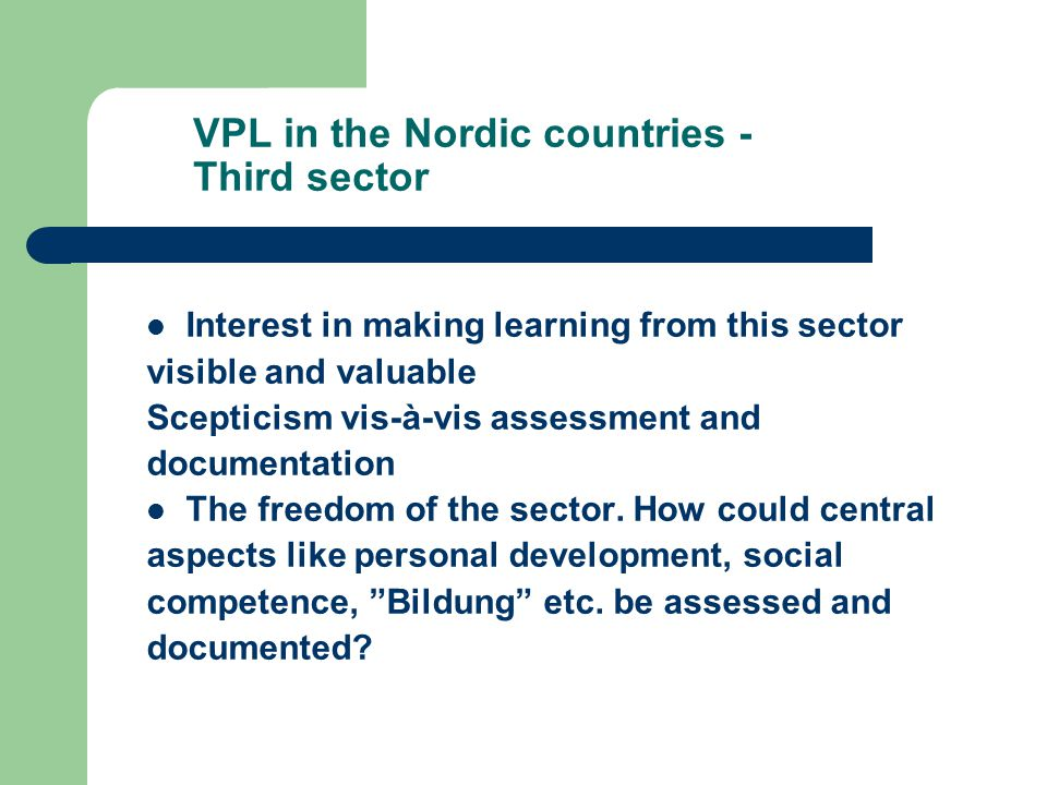 VPL in the Nordic countries - Third sector Interest in making learning from this sector visible and valuable Scepticism vis-à-vis assessment and documentation The freedom of the sector.