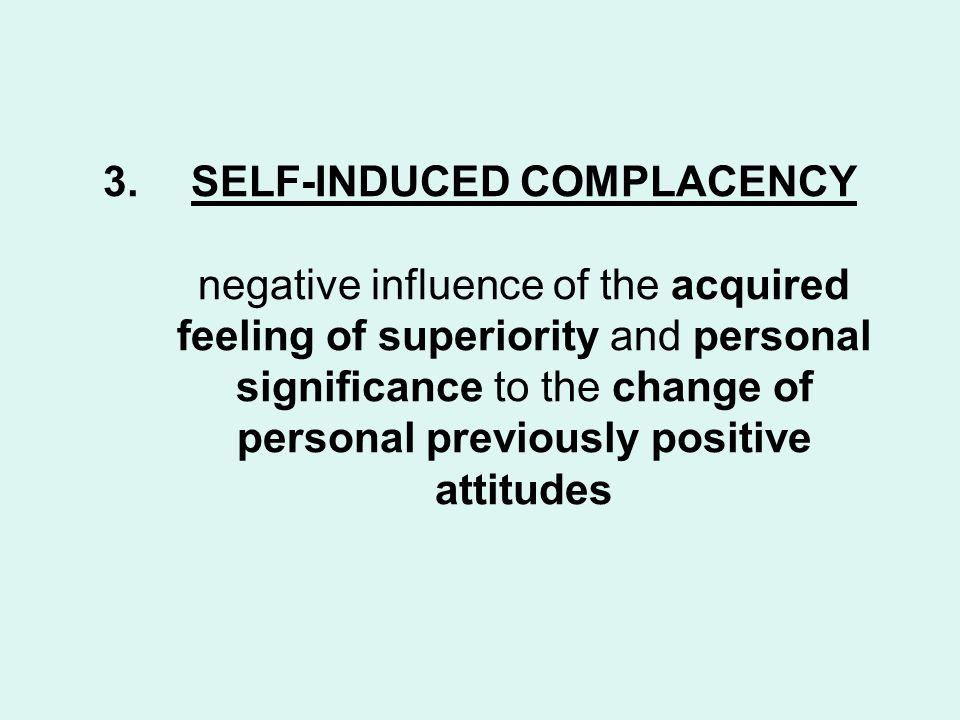 3.SELF-INDUCED COMPLACENCY negative influence of the acquired feeling of superiority and personal significance to the change of personal previously positive attitudes
