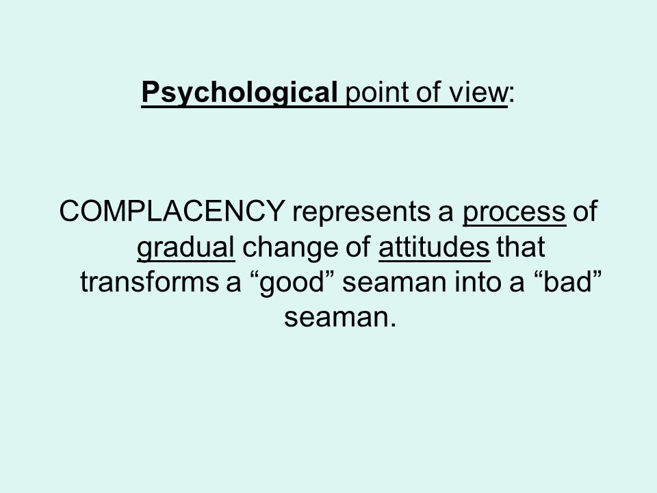 Psychological point of view: COMPLACENCY represents a process of gradual change of attitudes that transforms a good seaman into a bad seaman.