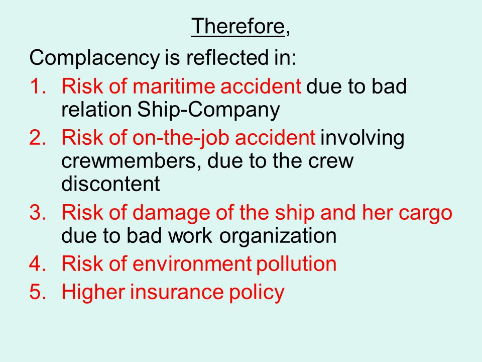 Therefore, Complacency is reflected in: 1.Risk of maritime accident due to bad relation Ship-Company 2.Risk of on-the-job accident involving crewmembers, due to the crew discontent 3.Risk of damage of the ship and her cargo due to bad work organization 4.Risk of environment pollution 5.Higher insurance policy