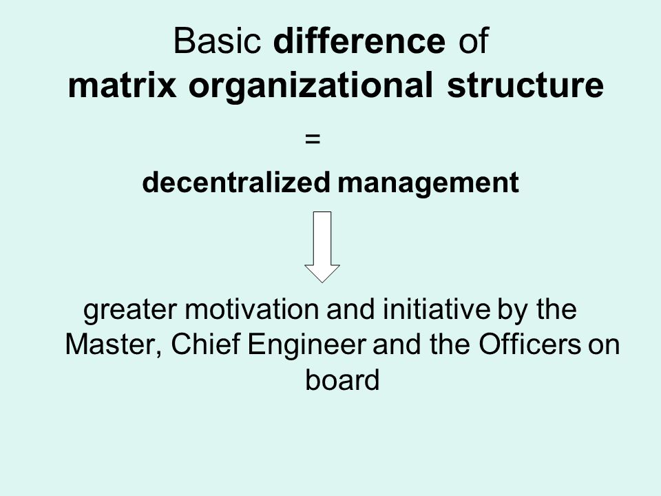 Basic difference of matrix organizational structure = decentralized management greater motivation and initiative by the Master, Chief Engineer and the Officers on board