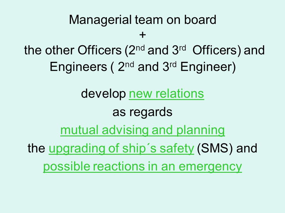 Managerial team on board + the other Officers (2 nd and 3 rd Officers) and Engineers ( 2 nd and 3 rd Engineer) develop new relations as regards mutual advising and planning the upgrading of ship´s safety (SMS) and possible reactions in an emergency