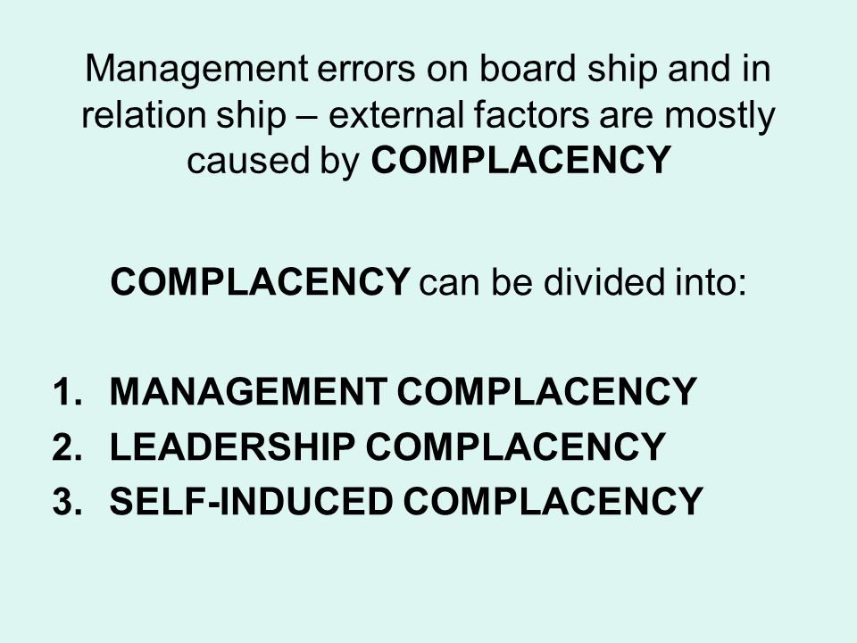 Management errors on board ship and in relation ship – external factors are mostly caused by COMPLACENCY COMPLACENCY can be divided into: 1.MANAGEMENT COMPLACENCY 2.LEADERSHIP COMPLACENCY 3.SELF-INDUCED COMPLACENCY