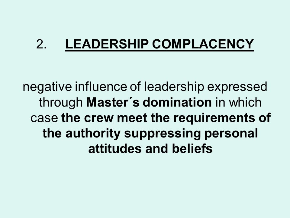2.LEADERSHIP COMPLACENCY negative influence of leadership expressed through Master´s domination in which case the crew meet the requirements of the authority suppressing personal attitudes and beliefs