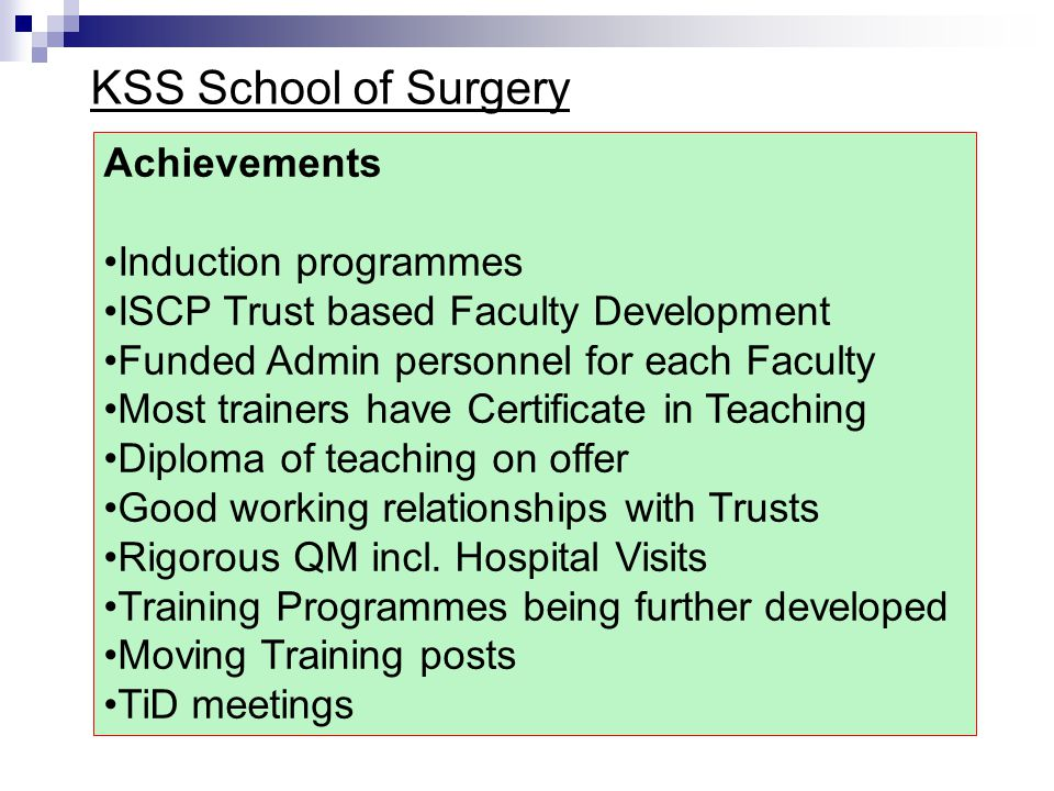 KSS School of Surgery Achievements Induction programmes ISCP Trust based Faculty Development Funded Admin personnel for each Faculty Most trainers have Certificate in Teaching Diploma of teaching on offer Good working relationships with Trusts Rigorous QM incl.