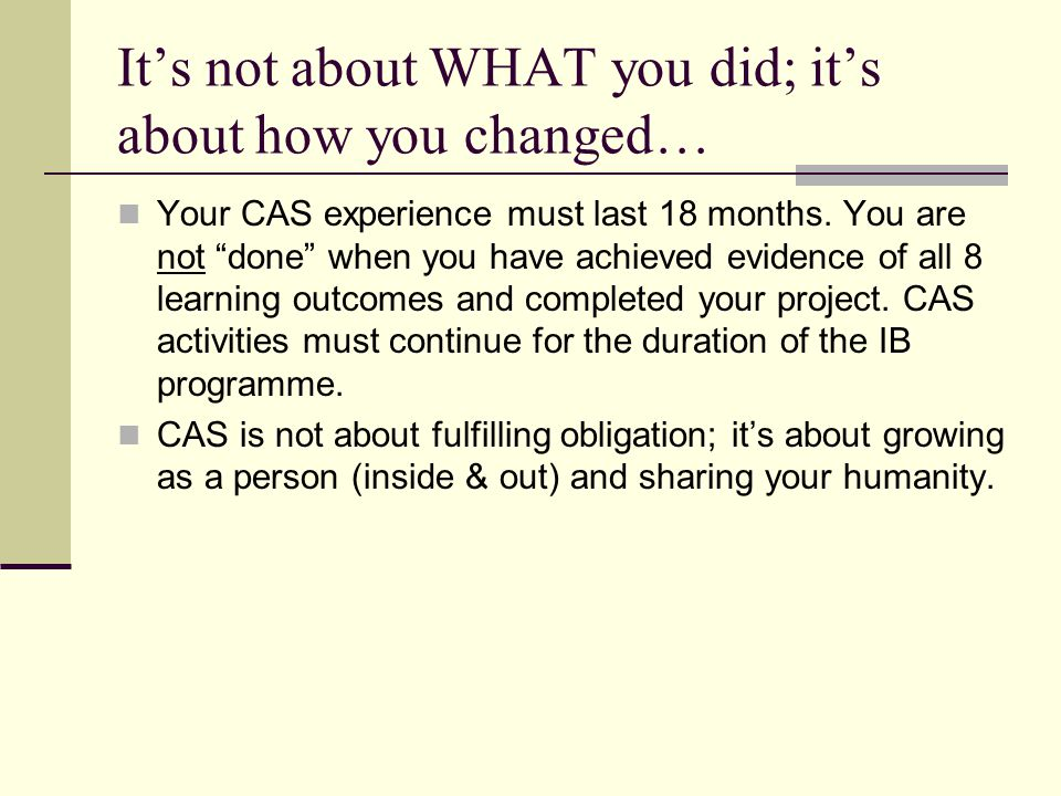 """It's not about WHAT you did; it's about how you changed… Your CAS experience must last 18 months. You are not """"done"""" when you have achieved evidence o"""