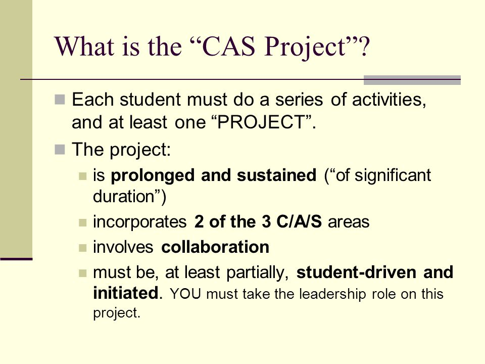 """What is the """"CAS Project""""? Each student must do a series of activities, and at least one """"PROJECT"""". The project: is prolonged and sustained (""""of signi"""