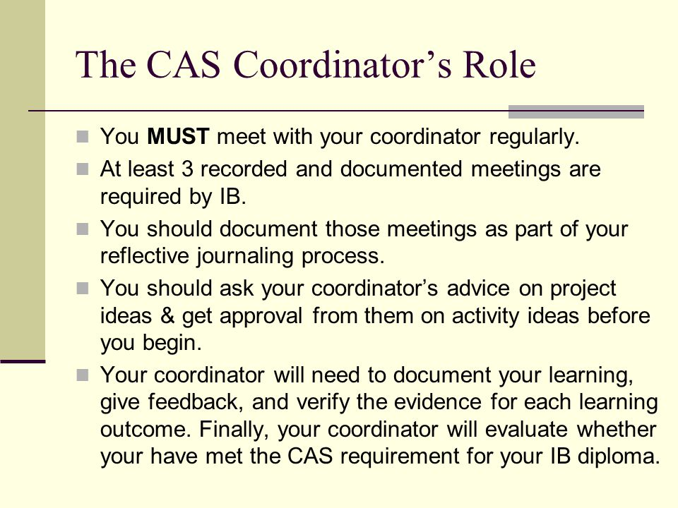 The CAS Coordinator's Role You MUST meet with your coordinator regularly. At least 3 recorded and documented meetings are required by IB. You should d