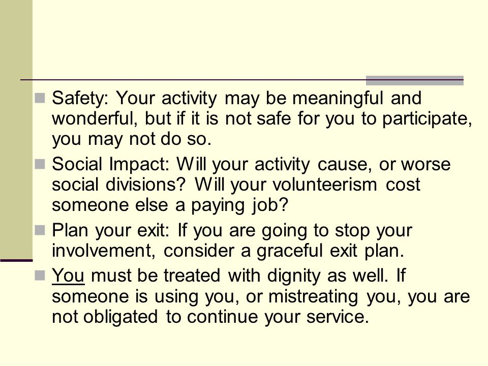 Safety: Your activity may be meaningful and wonderful, but if it is not safe for you to participate, you may not do so. Social Impact: Will your activ
