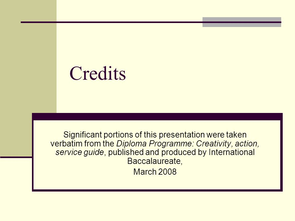 Credits Significant portions of this presentation were taken verbatim from the Diploma Programme: Creativity, action, service guide, published and pro
